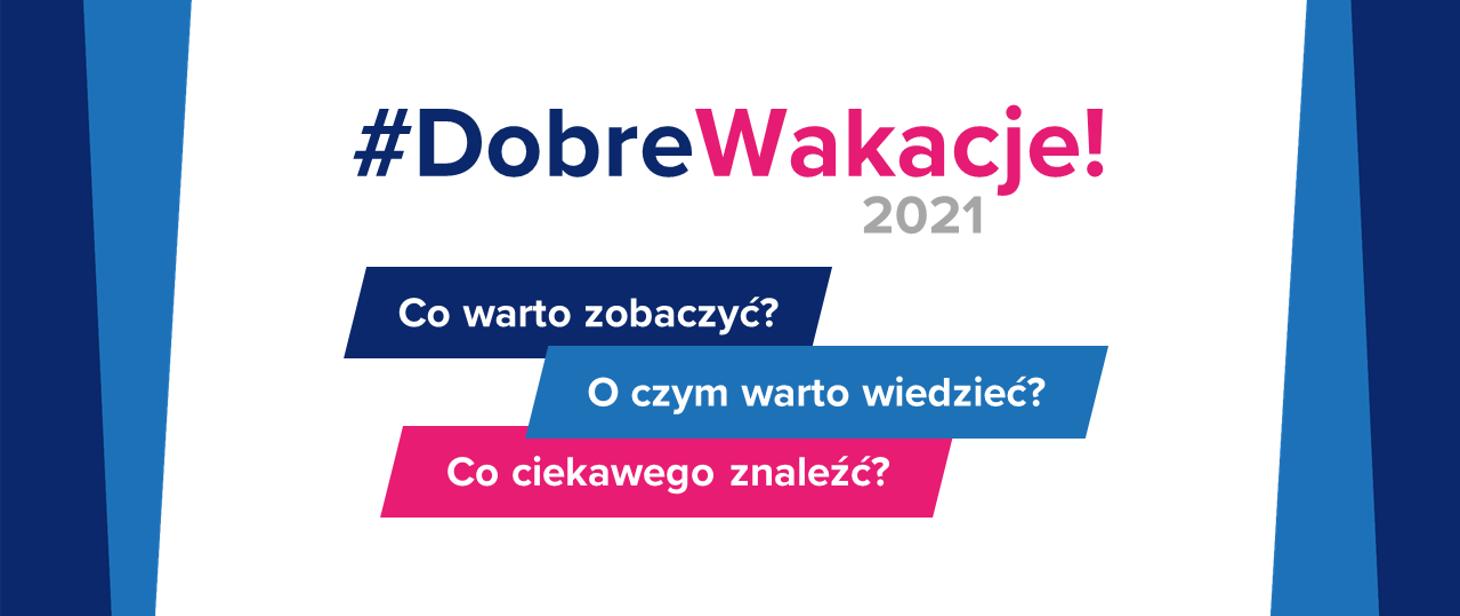 #DobreWakacje! 2021. Co warto zobaczyć? O czym warto wiedzieć? Co ciekawego znaleźć?
